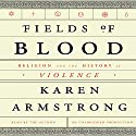 Fields of Blood: Religion and the History of Violence (       UNABRIDGED) by Karen Armstrong Narrated by Karen Armstrong