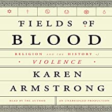 Fields of Blood: Religion and the History of Violence | Livre audio Auteur(s) : Karen Armstrong Narrateur(s) : Karen Armstrong