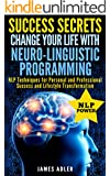 NLP: Success Secrets: Change Your Life With Neuro-Linguistic Programming. NLP Techniques for Personal and Professional Success and Lifestyle Transformation. ... Programming, NLP for Beginners Book 1)