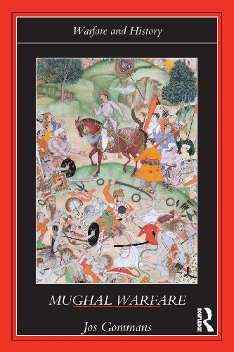 Mughal Warfare: Indian Frontiers and Highroads to Empire 1500-1700 (Warfare and History)