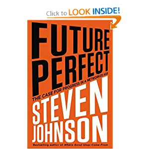 Future Perfect: The Case For Progress In A Networked Age - Steven Johnson