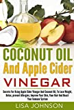 Coconut Oil And Apple Cider Vinegar: Secrets For Using Apple Cider Vinegar And Coconut Oil, To Lose Weight, Detox, prevent Allergies, Improve Your Skin, ... Oil Miracle, Coconut Oil For Beginners)