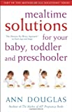 Mealtime Solutions for Your Baby, Toddler and Preschooler: The Ultimate No-Worry Approach for Each Age and Stage (Mother of All Solutions) (0470836326) by Ann Douglas