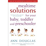 Mealtime Solutions for Your Baby, Toddler and Preschooler: The Ultimate No-Worry Approach for Each Age and Stage (Mother of All Solutions) ~ Ann Douglas