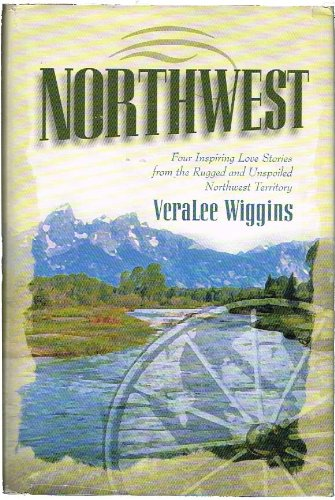 Northwest: Four Inspiring Love Stories from the Rugged and Unspoiled Northwest Territory, VeraLee Wiggins