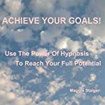 Achieve Your Goals: Use the Power of Hypnosis to Reach Your Full Potential | Maggie Staiger