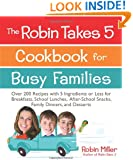 The Robin Takes 5 Cookbook for Busy Families: Over 200 Recipes with 5 Ingredients or Less for Breakfasts, School Lunches, After-School Snacks, Family Dinners, and Desserts
