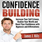 Confidence Building: Increase Your Self Esteem, Realize Your Worth and Boost Your Confidence with Hypnosis and Affirmations | James J. Hills