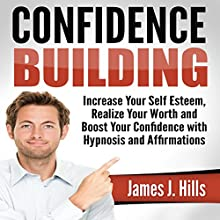 Confidence Building: Increase Your Self Esteem, Realize Your Worth and Boost Your Confidence with Hypnosis and Affirmations Discours Auteur(s) : James J. Hills Narrateur(s) : Jason Kappus