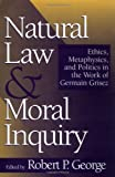 Natural Law and Moral Inquiry: Ethics, Metaphysics, and Politics in the Thought of Germain Grisez (0878406743) by George, Robert P.