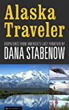 Alaska Traveler: Dispatches from Americas Last Frontier