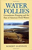 Water Follies: Groundwater Pumping And The Fate Of Americas Fresh Waters