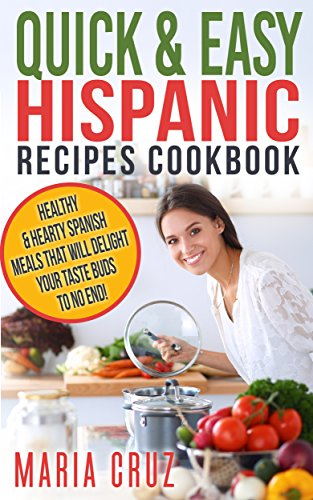 Quick & Easy Hispanic Recipes Cookbook: Healthy Spanish Meal Recipes that Will Delight Your Taste Buds to No End! (Food & Wine,Mexican,Spanish,Hispanic,Quick ... Cookbooks Healthy Diet Recipes) by Maria Cruz