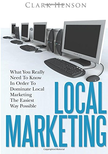 Local Marketing: What You Really Need To Know In Order To Dominate Local Marketing The Easiest Way Possible