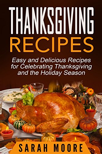 Thanksgiving Recipes: Easy and Delicious Recipes for Celebrating Thanksgiving and the Holiday Season by Sarah Moore