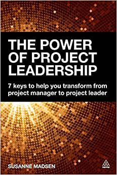 The Power Of Project Leadership: 7 Keys To Help You Transform From Project Manager To Project Leader