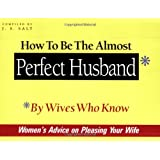 How to Be the Almost Perfect Husband: By Wives Who Know