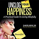Unclog Your Happiness: A Practical Guide to Living Blissfully | David Ring III