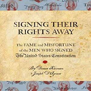 Signing Their Rights Away: The Fame and Misfortune of the Men Who Signed the United States Constitution | [Denise Kiernan, Joseph D'Agnese]