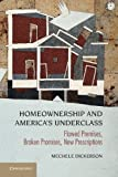 Mechele Dickerson Homeownership and America's Financial Underclass: Flawed Premises, Broken Promises, New Prescriptions
