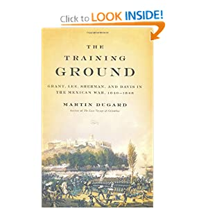 The Training Ground: Grant, Lee, Sherman, and Davis in the Mexican War, 1846-1848 - Martin Dugard