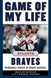 Game of My Life Atlanta Braves: Memorable Stories of Braves Baseball