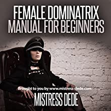 Female Dominatrix Manual for Beginners: Sissy Boy Feminization Training | Livre audio Auteur(s) :  Mistress Dede Narrateur(s) : Audrey Lusk