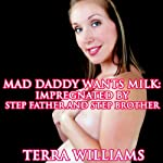 Mad Daddy Wants Milk: Impregnated by Step Father and Step Brother (Taboo Breeding Sex & Lactation Erotica) | Terra Williams