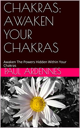 Awaken The Powers Hidden Within Your Chakras (Awaken your Chakras SERIES I by Paul Ardennes