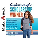 Confessions of a Scholarship Winner: The Secrets That Helped Me Win $500,000 in Free Money for College - How You Can Too! (       UNABRIDGED) by Kristina Ellis Narrated by Kristina Ellis
