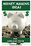 Money Making Ideas for Kids and Teens: Starting Your Own Business-A Guide for Teen Entrepreneurs (Kids and Money) (Volume 2)