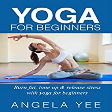 Yoga for Beginners: Burn Fat, Tone Up, & Release Stress with Yoga for Beginners (       UNABRIDGED) by Angela Yee Narrated by Violet Meadow