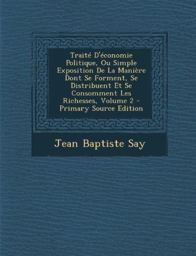 Traite D'Economie Politique, Ou Simple Exposition de La Maniere Dont Se Forment, Se Distribuent Et Se Consomment Les Richesses, Volume 2