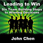 Leading to Win: Six Team Building Steps to Winning Decisions | John Chen