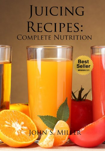 Juicing Recipes:  Complete Nutrition Rich Green Vegetables and Fruits Juice Recipes for Weight Loss and Healthy Living by John S. Miller