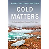 Cold Matters: The State and Fate of Canada's Fresh Waterby Robert William Sandford