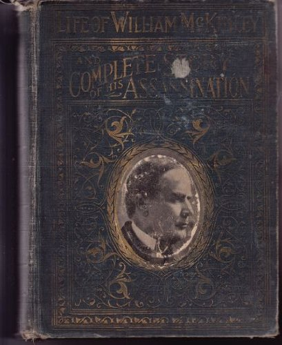 Complete Life of William McKinley and Story of His Assassination : An Authentic and Official Memorial Edition, Containing Every Incident in the Career of the Immortal Statesman, Orator and Patriot
