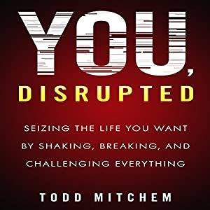 You, Disrupted: Seizing the Life You Want by Shaking, Breaking, and Challenging Everything Hörbuch von Todd Mitchem Gesprochen von: Todd Mitchem