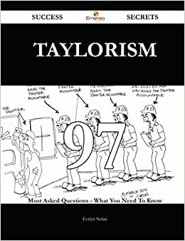 Taylorism 97 Success Secrets: 97 Most Asked Questions On Taylorism - What You Need To Know