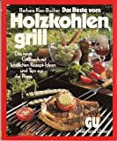 Das Beste vom Holzkohlengrill. Das neue Grillbuch mit köstlichen Rezept-Ideen und Tips aus der Praxis