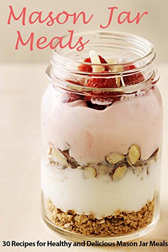 Mason Jar Meals: 30 Recipes for Healthy and Delicious Mason Jar Meals