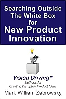 Searching Outside The White Box For New Product Innovation: Vision Driving TM For Creating Disruptive Product Ideas