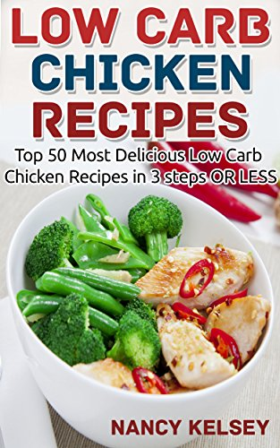 Low Carb: 50 Low Carb Chicken Recipes in 3 steps OR LESS (Low Carb, Low Carb Cookbook, Low Carb Diet, Low Carb Recipes, Low Carb Slow Chicken Recipes, Low Carb Living ) by Nancy Kelsey