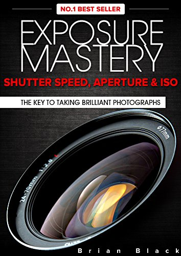 Exposure Mastery: Aperture, Shutter Speed & ISO. The Difference Between Good and BREATHTAKING Photographs PDF