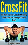 Crossfit: Your Ultimate Step By Step Crossfit Training Guide To Help You Lose Weight And Feel Great!
