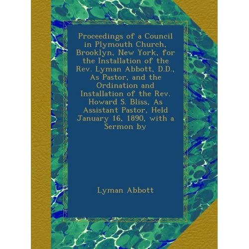 Proceedings of a Council in Plymouth Church, Brooklyn, New York, for the Installation of the Rev. Lyman Abbott, D.D., As Pastor, and the Ordination ... Held January 16, 1890, with a Sermon by Lyman Abbott