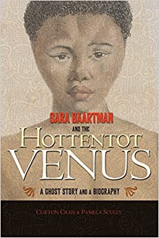 Sara Baartman and the Hottentot Venus: A Ghost Story and a Biography: Clifton Crais, Pamela