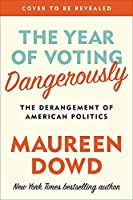 The Year of Voting Dangerously The Derangement of American Politics