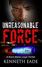 Legal Thriller: Unreasonable Force: A Courtroom Drama (Brent Marks Legal Thriller Series Book 4)