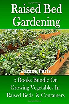 Raised Bed Gardening 5 Books Bundle On Growing Vegetables In Raised Beds U0026 Containers Amazon ...